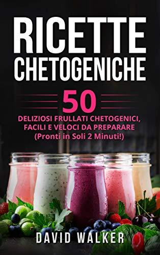 Ricette Chetogeniche: 50 Deliziosi Frullati Chetogenici, Facili e Veloci da Preparare (Pronti in...